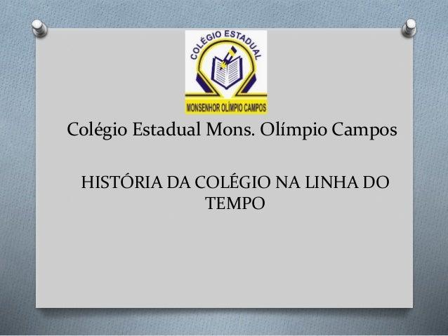 Colégio Estadual Mons. Olímpio Campos HISTÓRIA DA COLÉGIO NA LINHA DO TEMPO