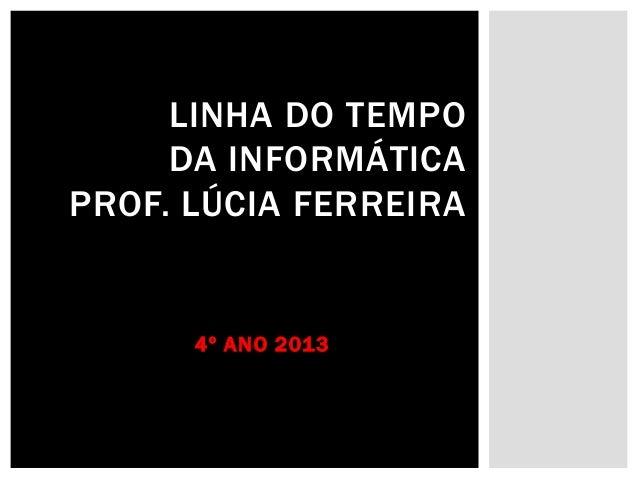 LINHA DO TEMPO DA INFORMÁTICA PROF. LÚCIA FERREIRA  4º ANO 2013