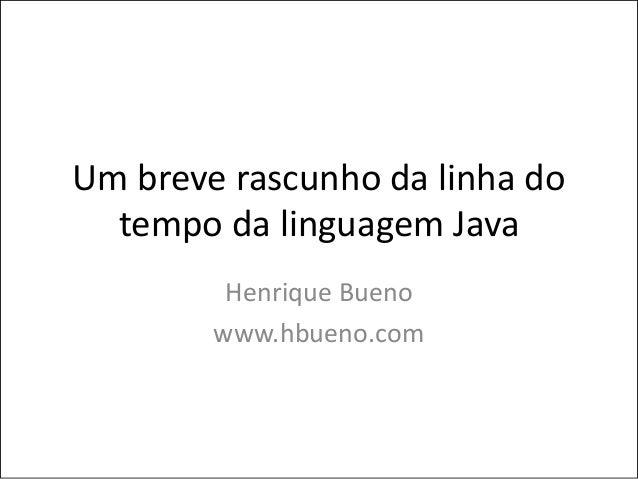 Um breve rascunho da linha do  tempo da linguagem Java         Henrique Bueno        www.hbueno.com