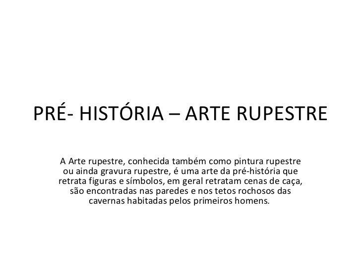 PRÉ- HISTÓRIA – ARTE RUPESTRE A Arte rupestre, conhecida também como pintura rupestre ou ainda gravura rupestre, é uma art...