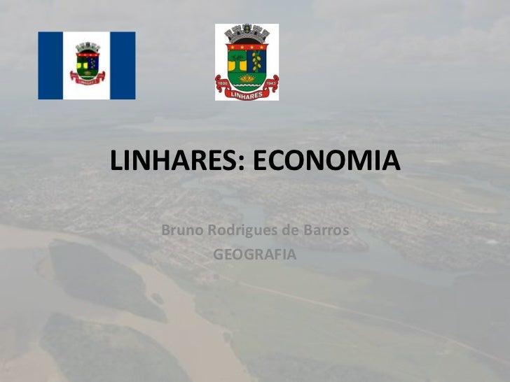 LINHARES: ECONOMIA   Bruno Rodrigues de Barros          GEOGRAFIA