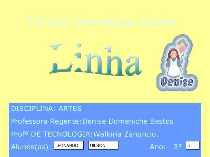 Linha DISCIPLINA: ARTES Professora Regente:Denise Domeniche Bastos Profº DE TECNOLOGIA:Walkiria Zanuncio.  Alunos(as):  An...