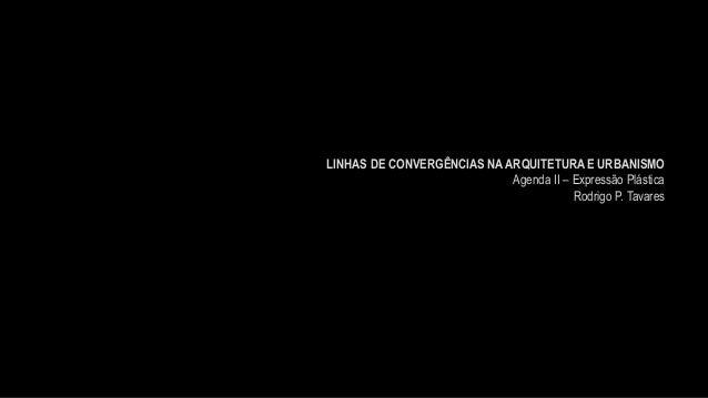 LINHAS DE CONVERGÊNCIAS NA ARQUITETURA E URBANISMO Agenda II – Expressão Plástica Rodrigo P. Tavares