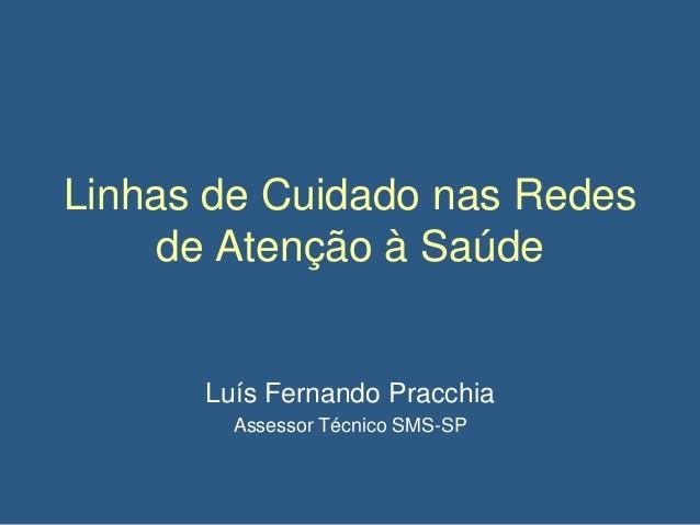 Linhas de Cuidado nas Redes de Atenção à Saúde  Luís Fernando Pracchia Assessor Técnico SMS-SP