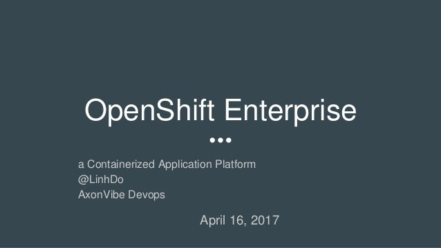 OpenShift Enterprise a Containerized Application Platform @LinhDo AxonVibe Devops April 16, 2017