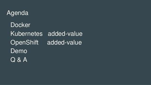Agenda Docker Kubernetes added-value OpenShift added-value Demo Q & A