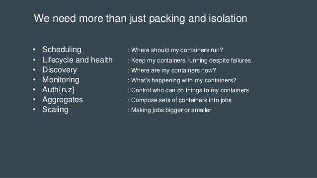 We need more than just packing and isolation • Scheduling : Where should my containers run? • Lifecycle and health : Keep ...