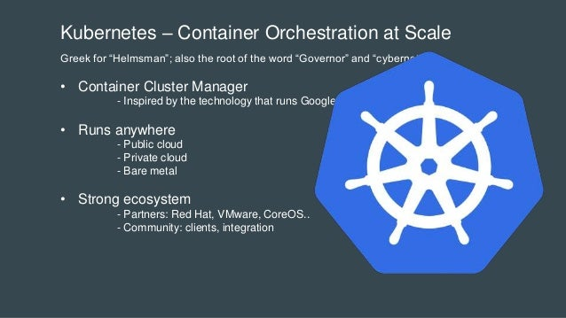 """Kubernetes – Container Orchestration at Scale Greek for """"Helmsman""""; also the root of the word """"Governor"""" and """"cybernetic"""" ..."""