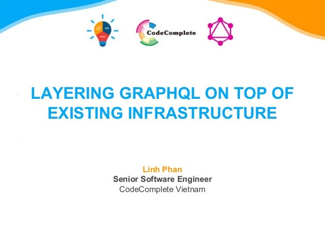 LAYERING GRAPHQL ON TOP OF EXISTING INFRASTRUCTURE Linh Phan Senior Software Engineer CodeComplete Vietnam