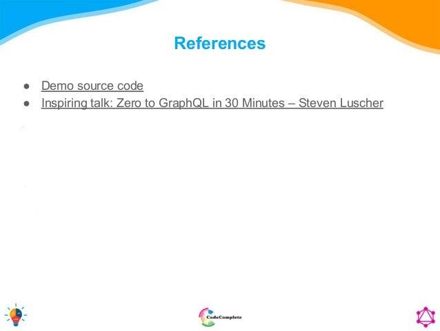 References ● Demo source code ● Inspiring talk: Zero to GraphQL in 30 Minutes – Steven Luscher