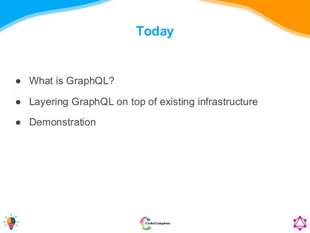 Today ● What is GraphQL? ● Layering GraphQL on top of existing infrastructure ● Demonstration