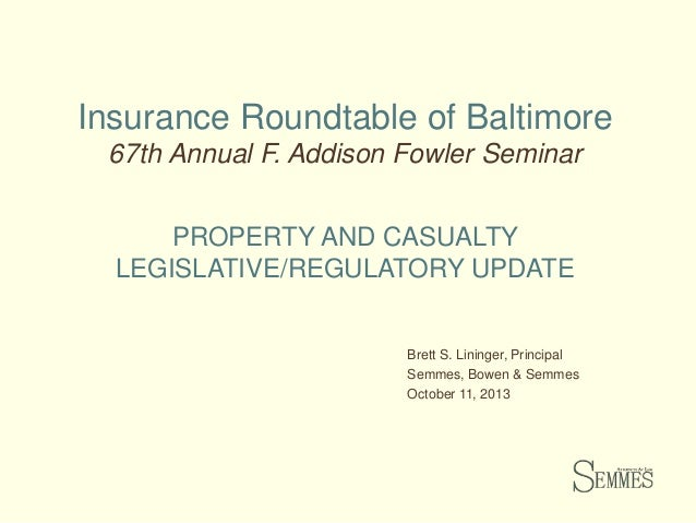 Insurance Roundtable of Baltimore 67th Annual F. Addison Fowler Seminar PROPERTY AND CASUALTY LEGISLATIVE/REGULATORY UPDAT...