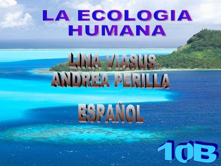 LA ECOLOGIA  HUMANA 10B LINA VIASUS ANDREA PERILLA ESPAÑOL