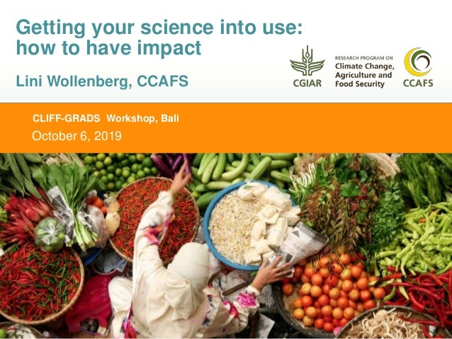 CLIFF-GRADS Workshop, Bali October 6, 2019 Getting your science into use: how to have impact Lini Wollenberg, CCAFS
