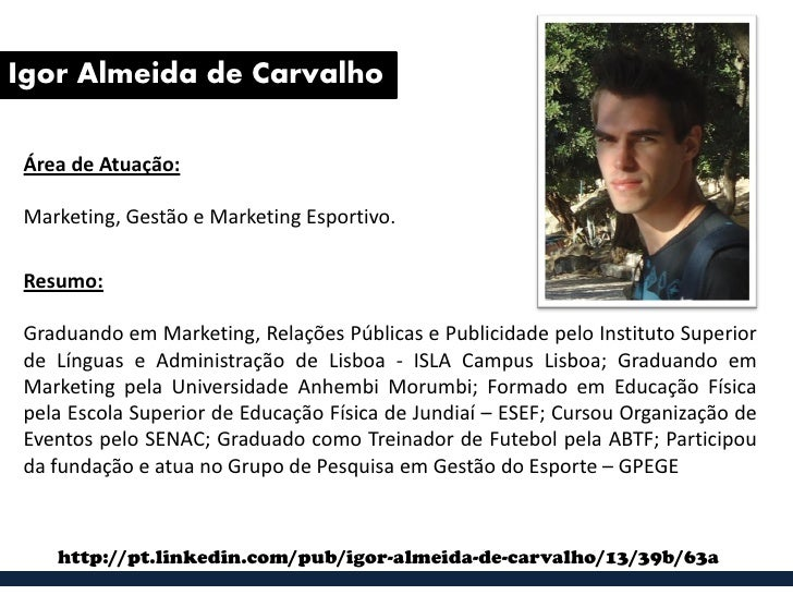 Igor Almeida de CarvalhoÁrea de Atuação:Marketing, Gestão e Marketing Esportivo.Resumo:Graduando em Marketing, Relações Pú...