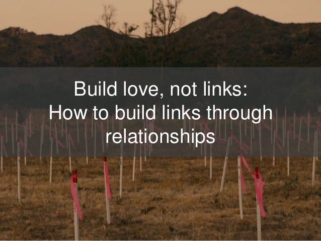 Build love, not links: How to build links through relationships