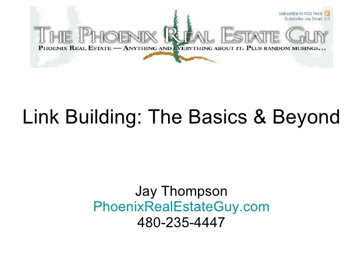 Link Building: The Basics & Beyond Jay Thompson PhoenixRealEstateGuy.com 480-235-4447