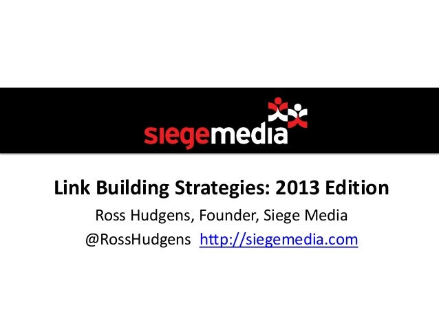 Link Building Strategies: 2013 Edition    Ross Hudgens, Founder, Siege Media   @RossHudgens http://siegemedia.com