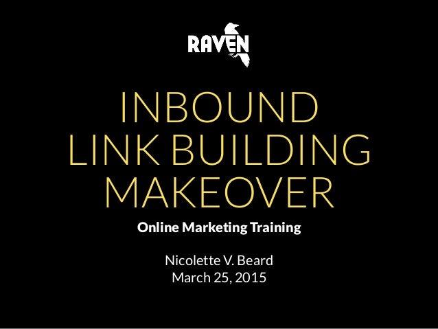 INBOUND LINK BUILDING MAKEOVER Online Marketing Training Nicolette V. Beard March 25, 2015