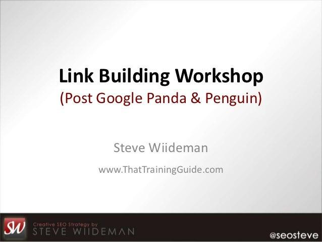 Link Building Workshop(Post Google Panda & Penguin)        Steve Wiideman     www.ThatTrainingGuide.com