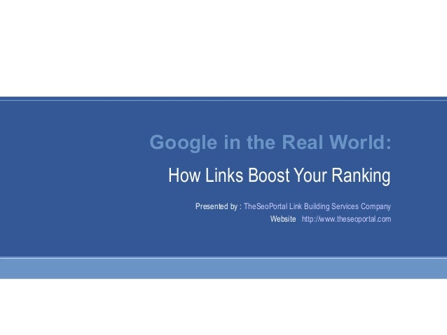 Google in the Real World: How Links Boost Your Ranking Presented by : TheSeoPortal Link Building Services Company Website ...