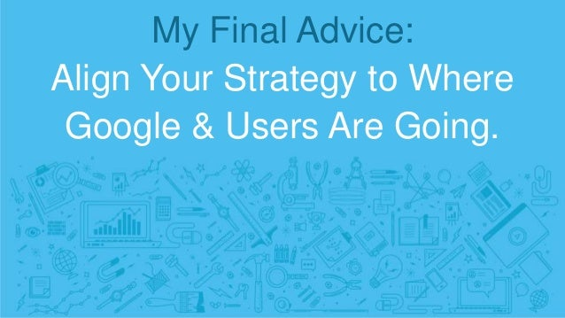 My Final Advice: Align Your Strategy to Where Google & Users Are Going.
