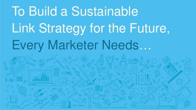 To Build a Sustainable Link Strategy for the Future, Every Marketer Needs…