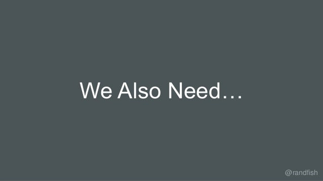 We Also Need… @randfish