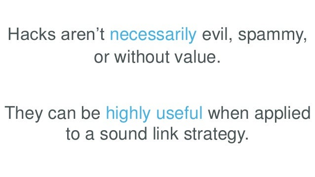 Hacks aren't necessarily evil, spammy, or without value. They can be highly useful when applied to a sound link strategy.