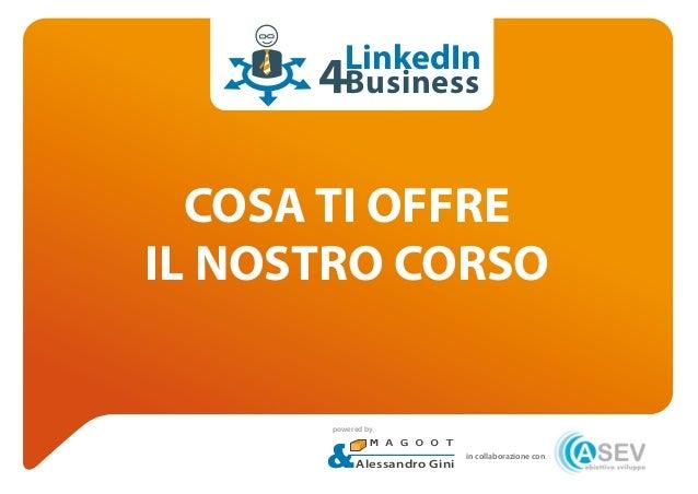COSA TI OFFRE IL NOSTRO CORSO LinkedIn Business in collaborazione con: Alessandro Gini powered by