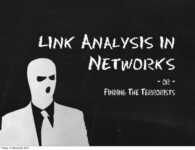 Link Analysis in Networks - or Finding The Terrorists  Friday, 15 November 2013