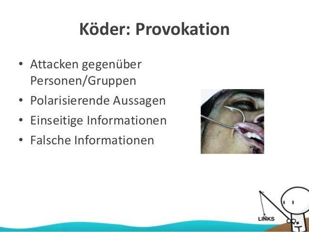 Köder: Provokation • Attacken gegenüber Personen/Gruppen • Polarisierende Aussagen • Einseitige Informationen • Falsche In...