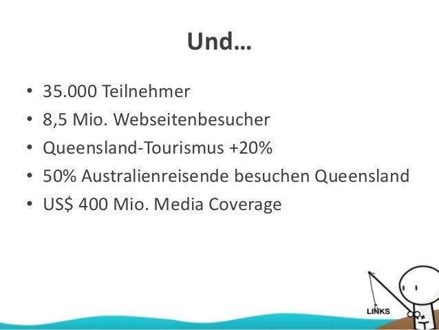 Und… • 35.000 Teilnehmer • 8,5 Mio. Webseitenbesucher • Queensland-Tourismus +20% • 50% Australienreisende besuchen Queens...
