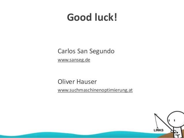 Good luck! Oliver Hauser www.suchmaschinenoptimierung.at Carlos San Segundo www.sanseg.de