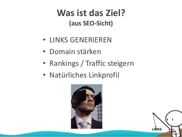 Was ist das Ziel? (aus SEO-Sicht) • LINKS GENERIEREN • Domain stärken • Rankings / Traffic steigern • Natürliches Linkprof...