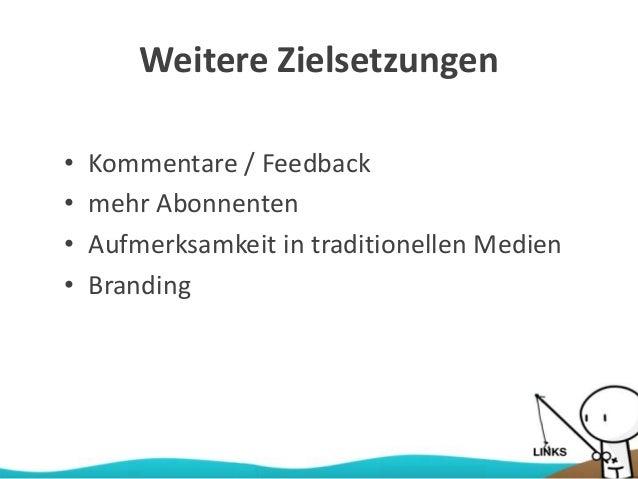Weitere Zielsetzungen • Kommentare / Feedback • mehr Abonnenten • Aufmerksamkeit in traditionellen Medien • Branding