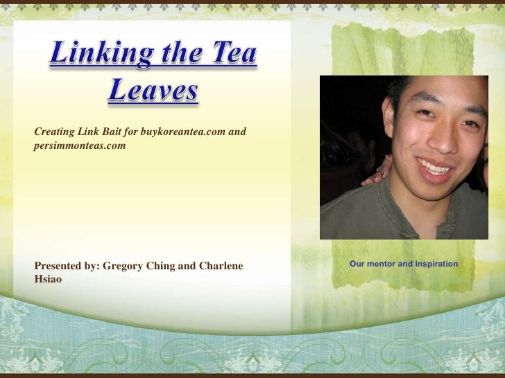 Creating Link Bait for buykoreantea.com and persimmonteas.com Presented by: Gregory Ching and Charlene Hsiao Our mentor an...