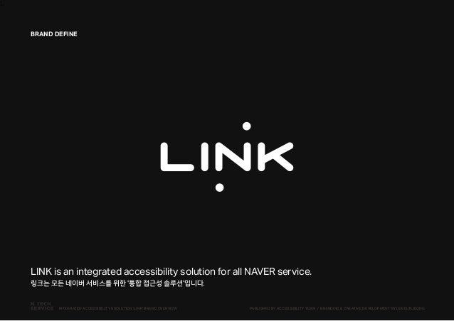 L LINK is an integrated accessibility solution for all NAVER service. 링크는 모든 네이버 서비스를 위한 '통합 접근성 솔루션'입니다. BRAND DEFINE PUB...
