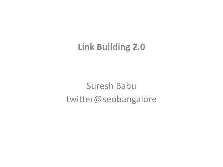 Link Building 2.0 <br />Suresh Babu<br />twitter@seobangalore<br />