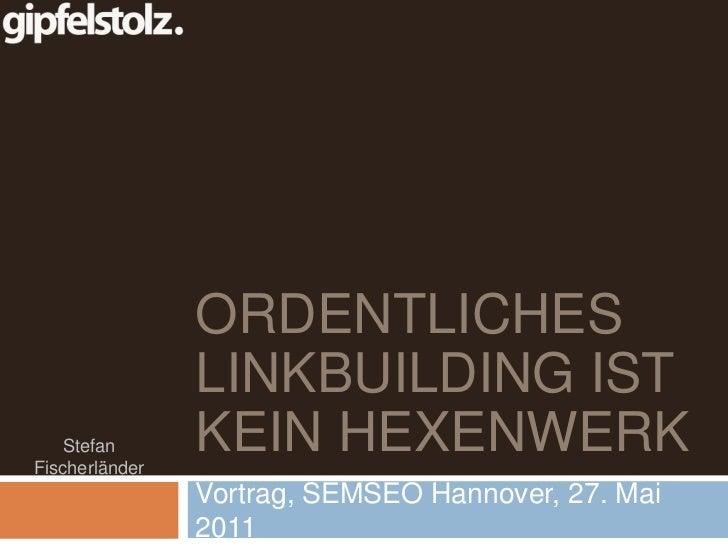 Ordentliches Linkbuilding ist kein Hexenwerk<br />Vortrag, SEMSEO Hannover, 27. Mai 2011<br />Stefan Fischerländer<br />