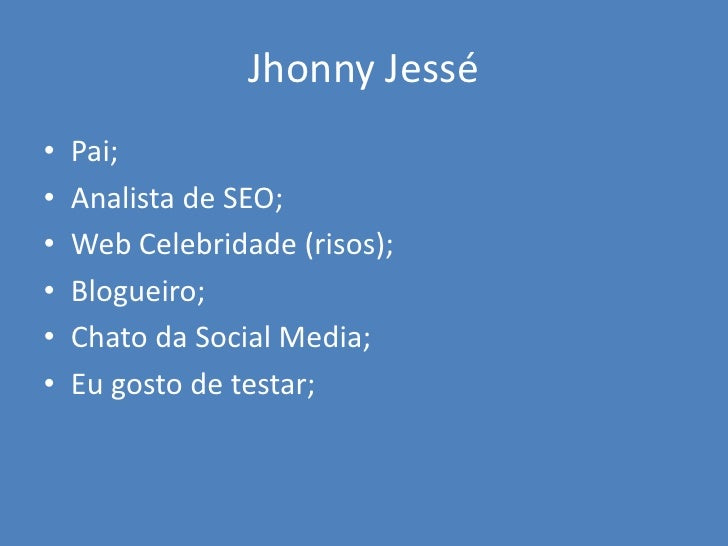 Jhonny Jessé•   Pai;•   Analista de SEO;•   Web Celebridade (risos);•   Blogueiro;•   Chato da Social Media;•   Eu gosto d...