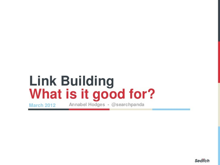 Link BuildingWhat is it good for?March 2012   Annabel Hodges - @searchpanda