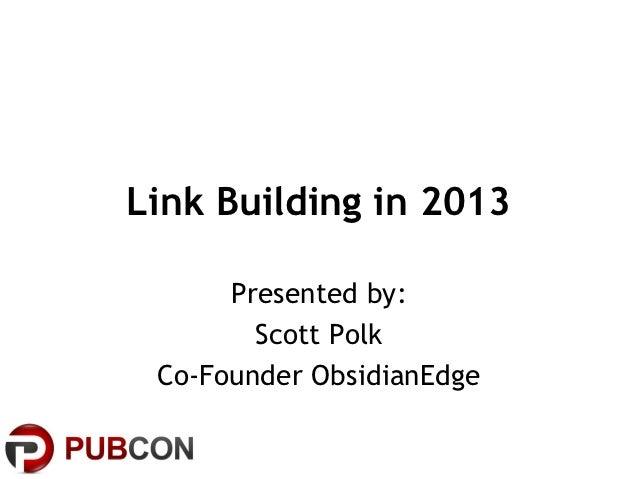 Link Building in 2013      Presented by:        Scott Polk Co-Founder ObsidianEdge