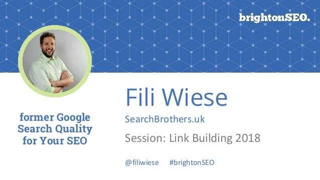 Fili Wiese SearchBrothers.uk Session: Link Building 2018 former Google Search Quality for Your SEO @filiwiese #brightonSEO
