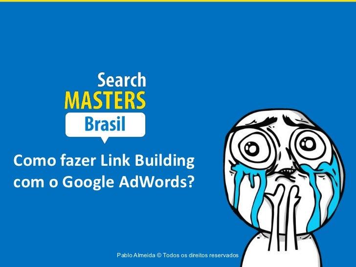 Como fazer Link Buildingcom o Google AdWords?             Pablo Almeida © Todos os direitos reservados