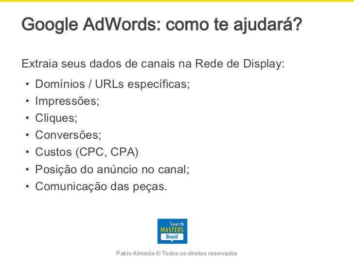 Google AdWords: como te ajudará?Extraia seus dados de canais na Rede de Display:•   Domínios / URLs específicas;•   Impres...