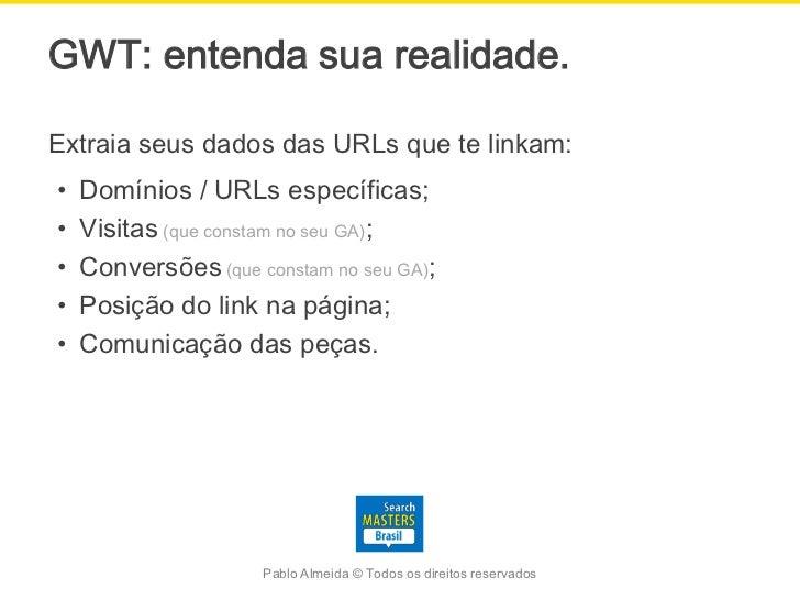 GWT: entenda sua realidade.Extraia seus dados das URLs que te linkam:•   Domínios / URLs específicas;•   Visitas (que cons...