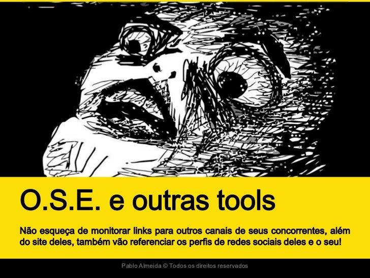 O.S.E. e outras toolsNão esqueça de monitorar links para outros canais de seus concorrentes, alémdo site deles, também vão...