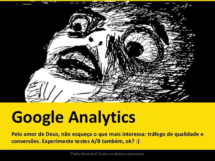 Google AnalyticsPelo amor de Deus, não esqueça o que mais interessa: tráfego de qualidade econversões. Experimente testes ...