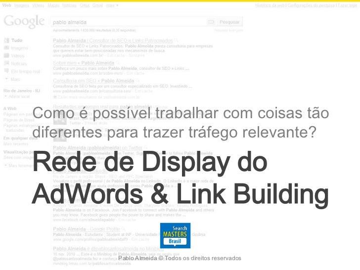 Como é possível trabalhar com coisas tãodiferentes para trazer tráfego relevante?Rede de Display doAdWords & Link Building...